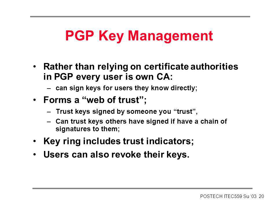POSTECH ITEC559 Su 03 20 PGP Key Management Rather than relying on certificate authorities in PGP every user is own CA: –can sign keys for users they