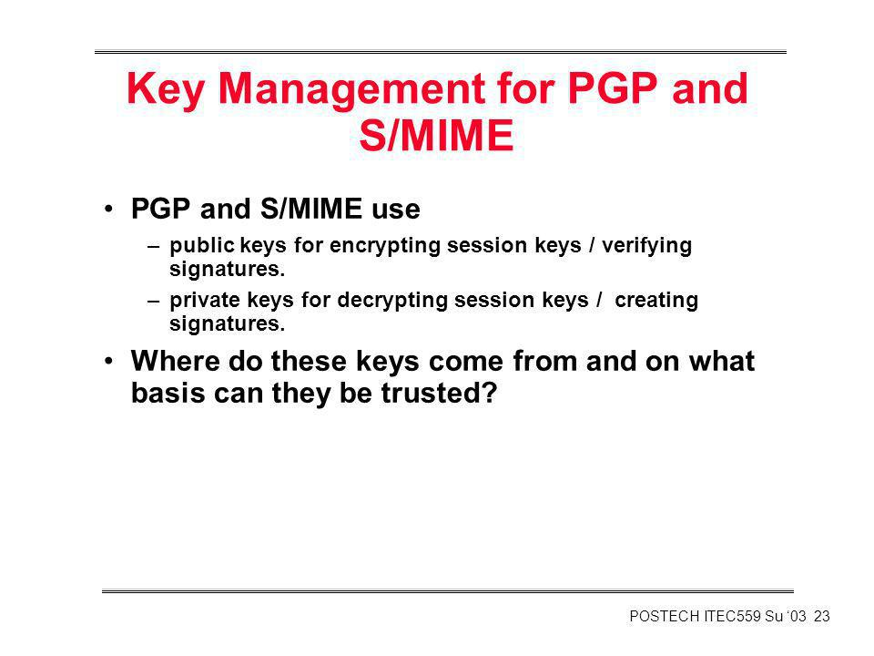 POSTECH ITEC559 Su 03 23 Key Management for PGP and S/MIME PGP and S/MIME use –public keys for encrypting session keys / verifying signatures. –privat