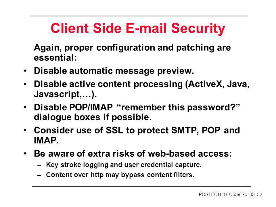 POSTECH ITEC559 Su 03 32 Client Side E-mail Security Again, proper configuration and patching are essential: Disable automatic message preview. Disabl