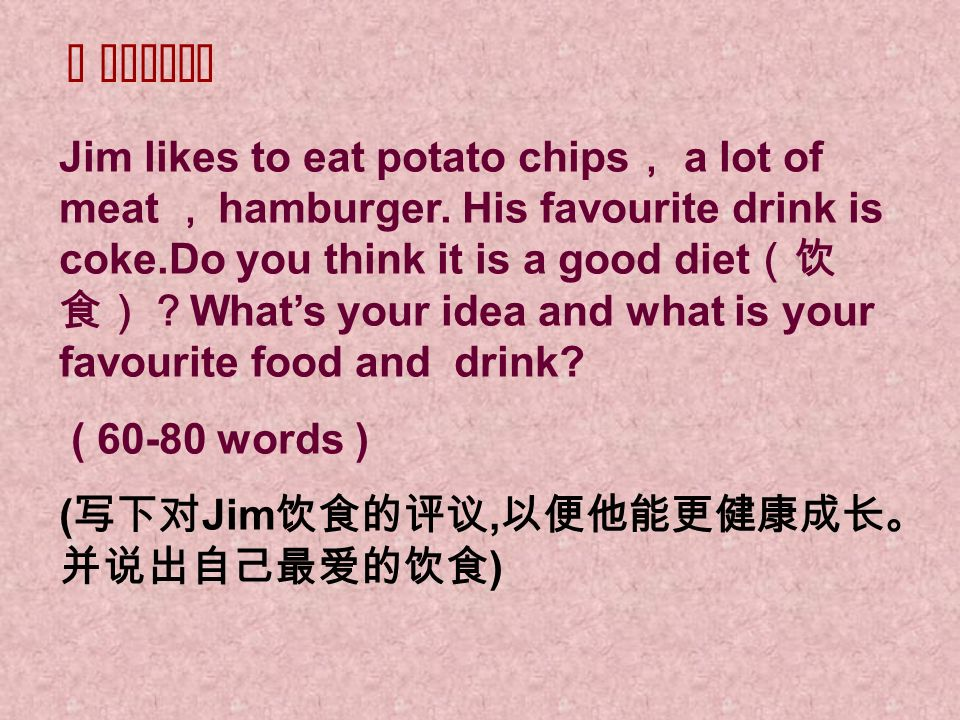 Task 3 speaking Jim likes to eat potato chips a lot of meat hamburger. His favourite drink is coke.Do you think it is a good diet Whats your idea and