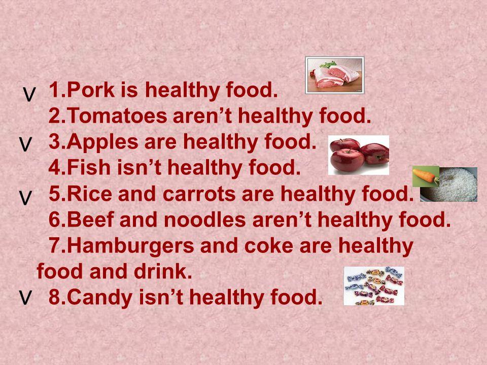 1.Pork is healthy food.2.Tomatoes arent healthy food.