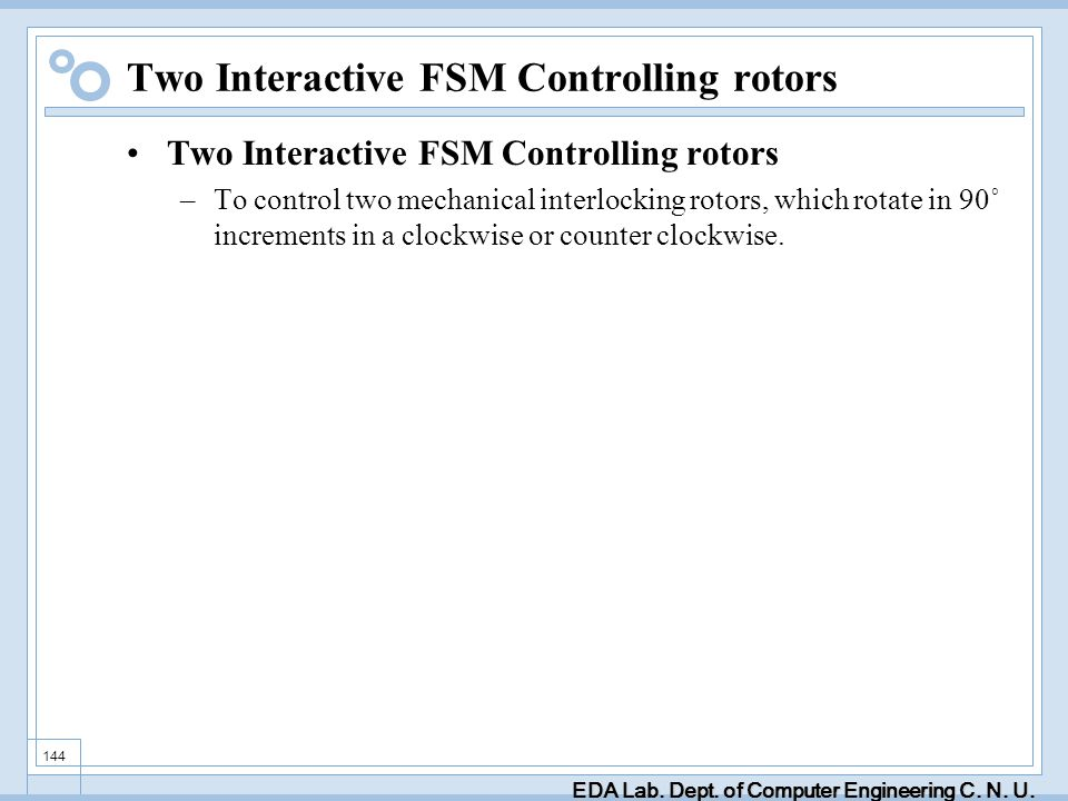 EDA Lab. Dept. of Computer Engineering C. N. U. 144 Two Interactive FSM Controlling rotors –To control two mechanical interlocking rotors, which rotat