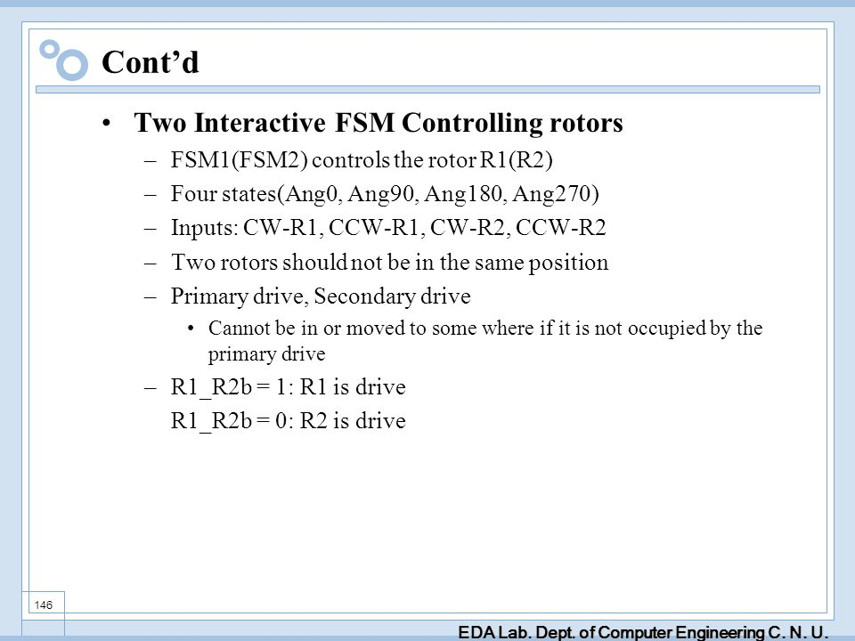 EDA Lab. Dept. of Computer Engineering C. N. U. 146 Contd Two Interactive FSM Controlling rotors –FSM1(FSM2) controls the rotor R1(R2) –Four states(An
