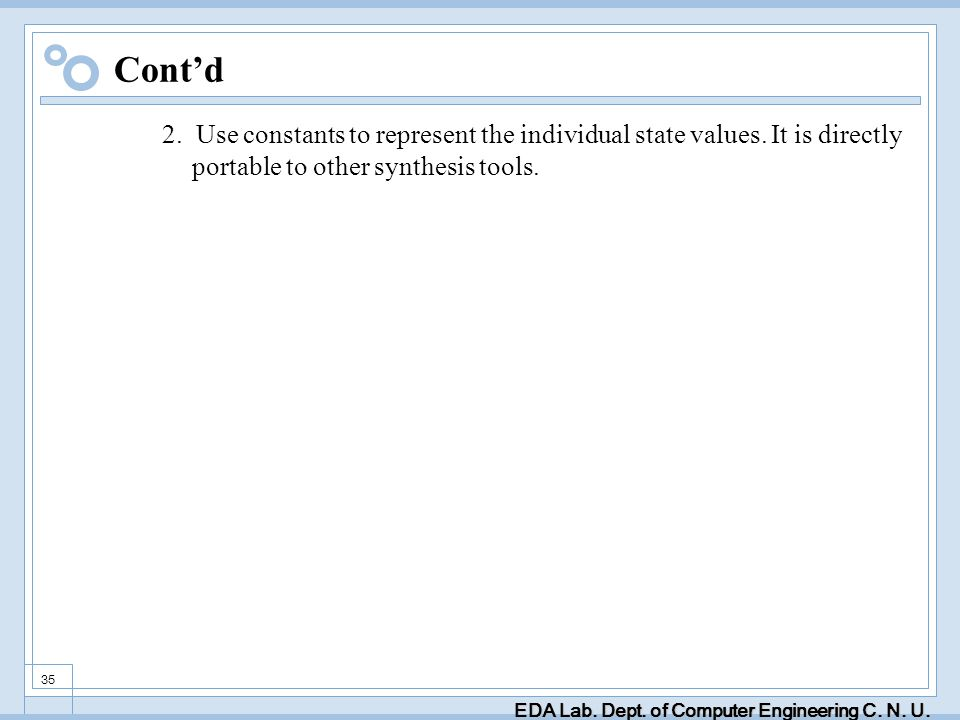 EDA Lab. Dept. of Computer Engineering C. N. U. 35 Contd 2. Use constants to represent the individual state values. It is directly portable to other s