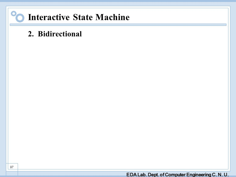 EDA Lab. Dept. of Computer Engineering C. N. U. 97 Interactive State Machine 2. Bidirectional
