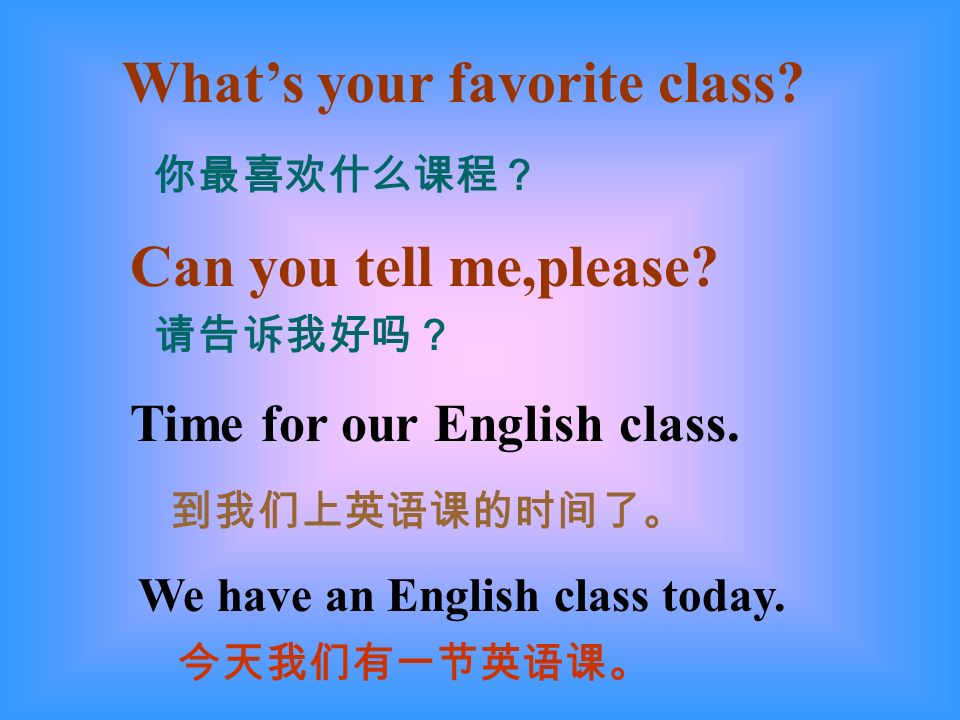 Whats your favorite class? Can you tell me,please? Time for our English class. We have an English class today.