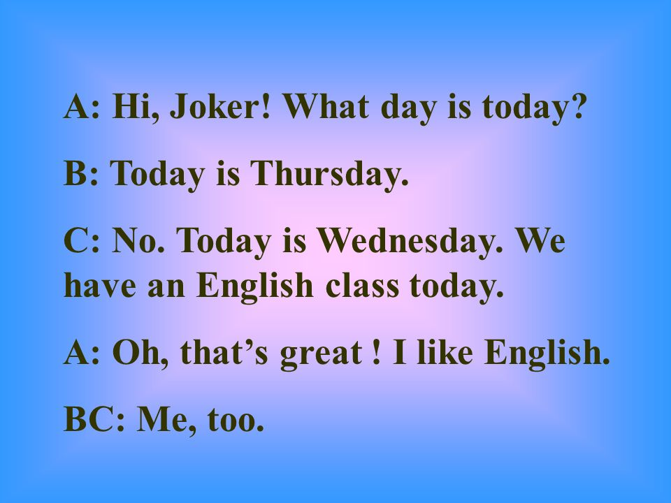 A: Hi, Joker! What day is today? B: Today is Thursday. C: No. Today is Wednesday. We have an English class today. A: Oh, thats great ! I like English.