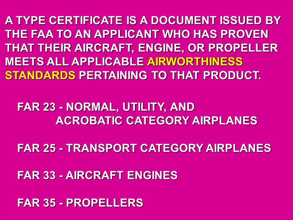 A TYPE CERTIFICATE IS A DOCUMENT ISSUED BY THE FAA TO AN APPLICANT WHO HAS PROVEN THAT THEIR AIRCRAFT, ENGINE, OR PROPELLER MEETS ALL APPLICABLE AIRWO