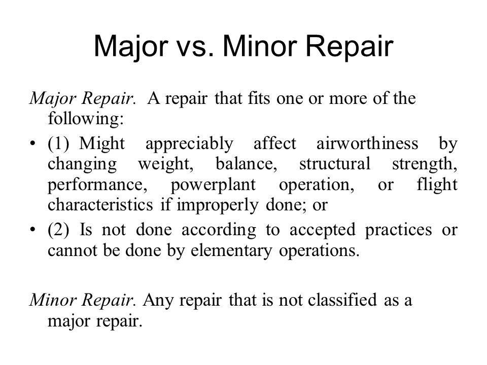 Major vs. Minor Repair Major Repair. A repair that fits one or more of the following: (1) Might appreciably affect airworthiness by changing weight, b