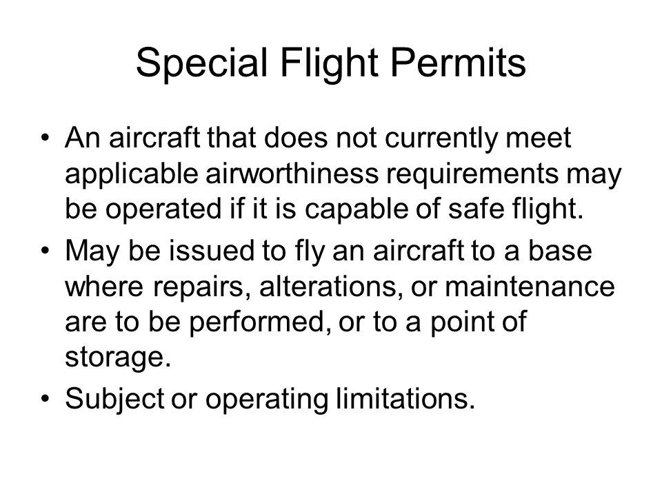 Special Flight Permits An aircraft that does not currently meet applicable airworthiness requirements may be operated if it is capable of safe flight.