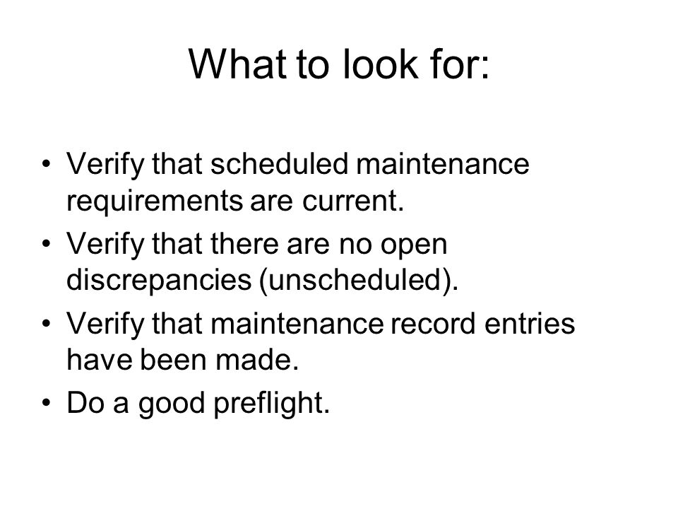 What to look for: Verify that scheduled maintenance requirements are current. Verify that there are no open discrepancies (unscheduled). Verify that m
