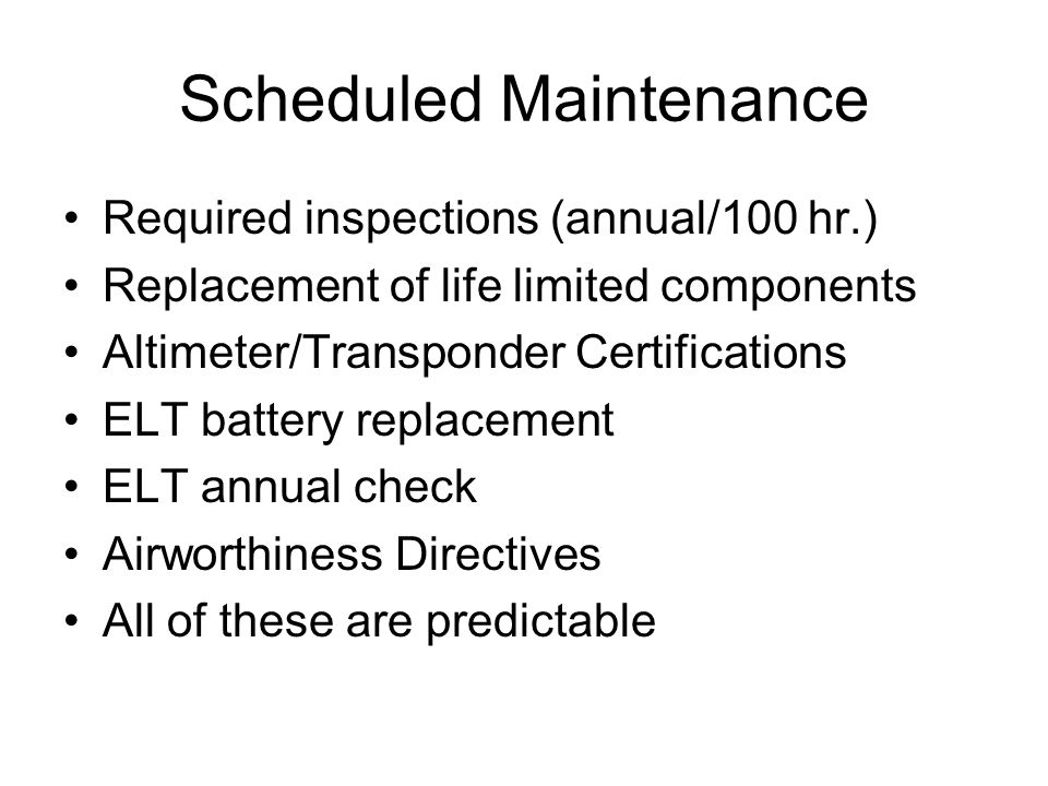 Scheduled Maintenance Required inspections (annual/100 hr.) Replacement of life limited components Altimeter/Transponder Certifications ELT battery re