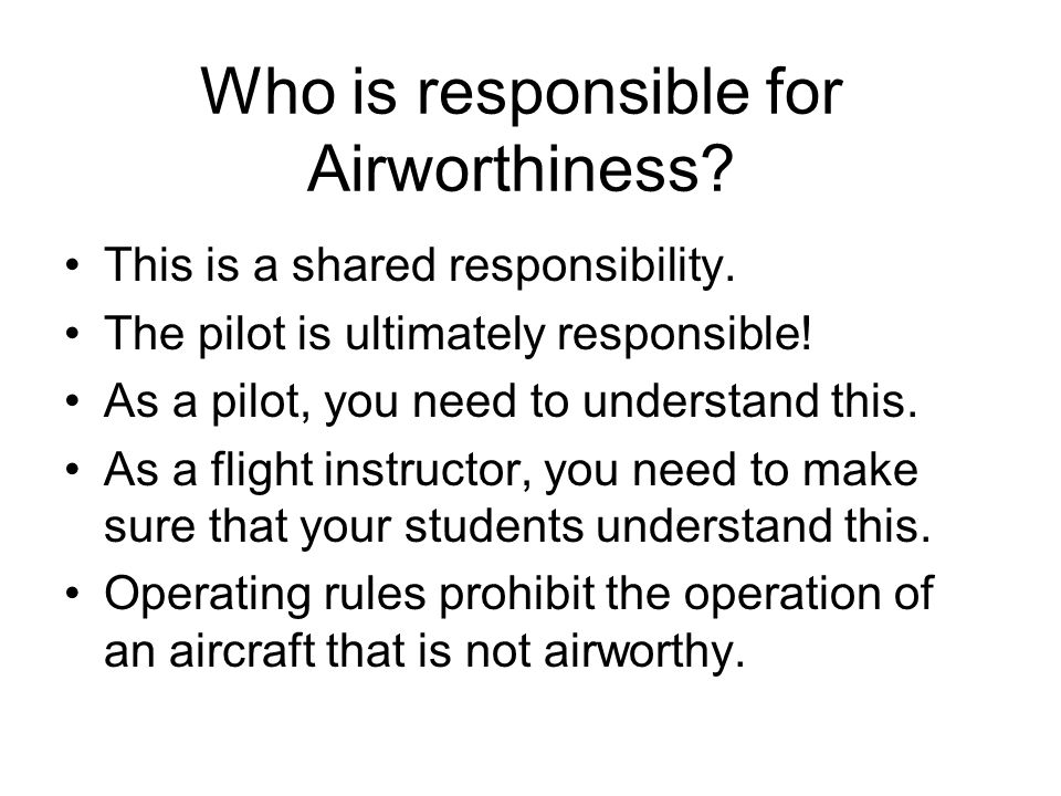 Who is responsible for Airworthiness? This is a shared responsibility. The pilot is ultimately responsible! As a pilot, you need to understand this. A