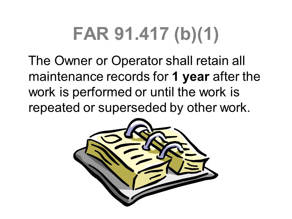 FAR 91.417 (b)(1) The Owner or Operator shall retain all maintenance records for 1 year after the work is performed or until the work is repeated or s