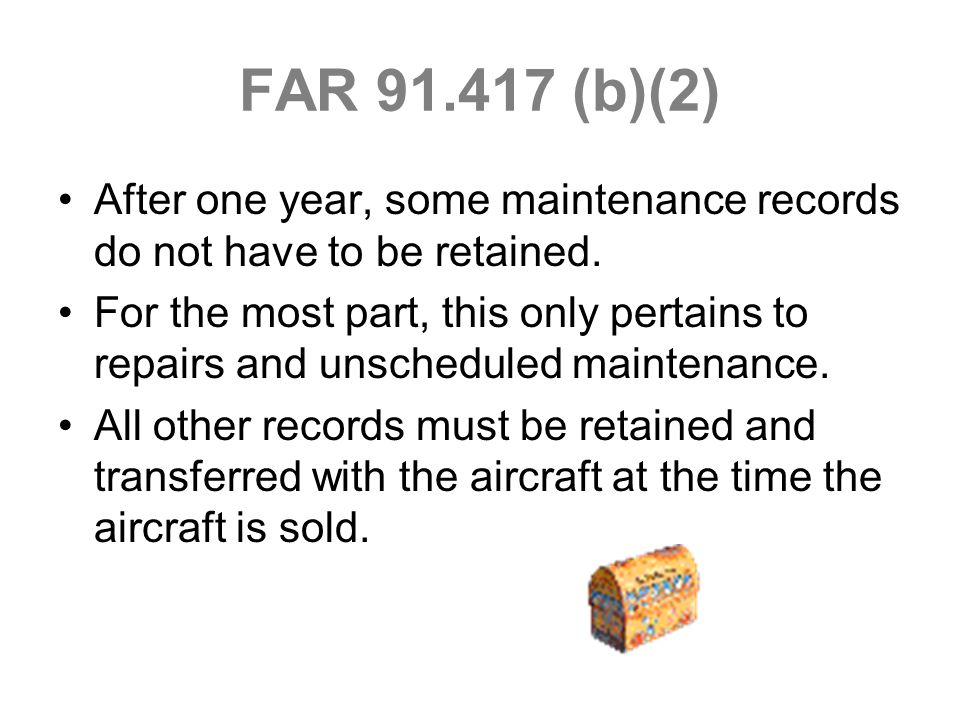 FAR 91.417 (b)(2) After one year, some maintenance records do not have to be retained. For the most part, this only pertains to repairs and unschedule