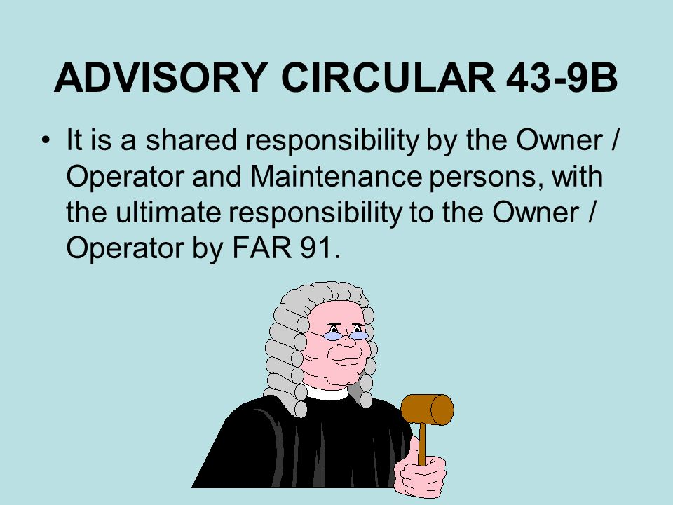 ADVISORY CIRCULAR 43-9B It is a shared responsibility by the Owner / Operator and Maintenance persons, with the ultimate responsibility to the Owner /