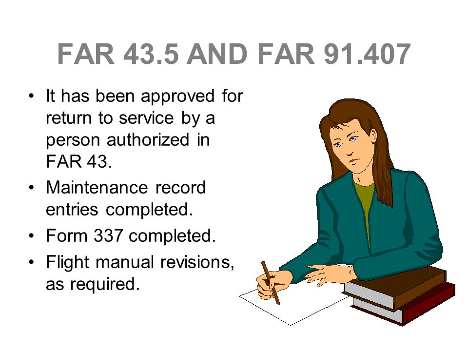 FAR 43.5 AND FAR 91.407 It has been approved for return to service by a person authorized in FAR 43. Maintenance record entries completed. Form 337 co