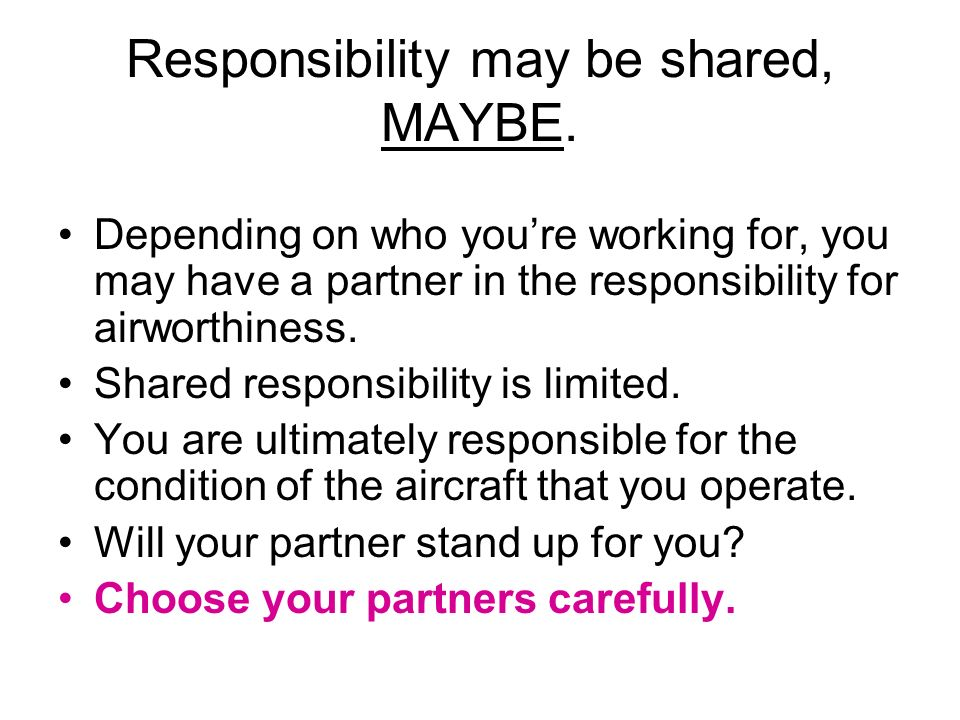 Responsibility may be shared, MAYBE. Depending on who youre working for, you may have a partner in the responsibility for airworthiness. Shared respon