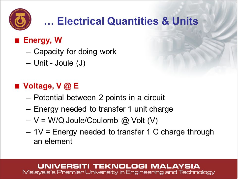31 Energy, W –Capacity for doing work –Unit - Joule (J) Voltage, V @ E –Potential between 2 points in a circuit –Energy needed to transfer 1 unit char