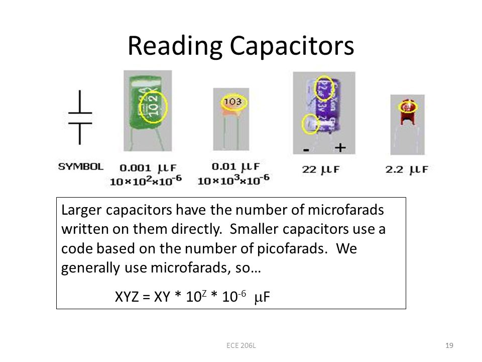 19 Reading Capacitors 19ECE 206L Larger capacitors have the number of microfarads written on them directly. Smaller capacitors use a code based on the