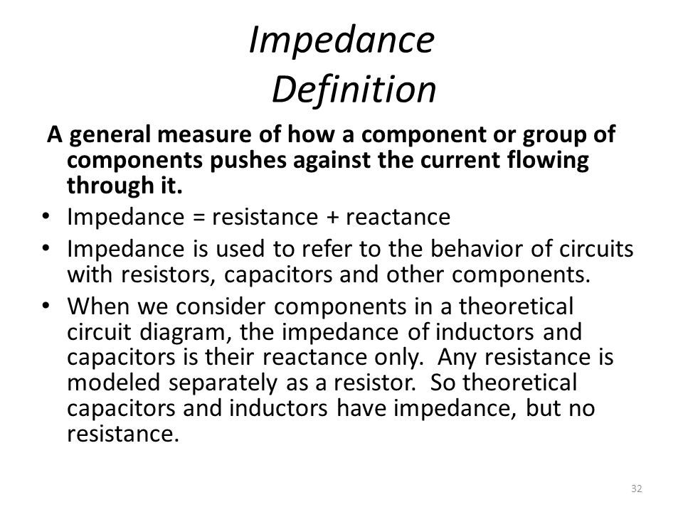 32 Impedance Definition A general measure of how a component or group of components pushes against the current flowing through it. Impedance = resista