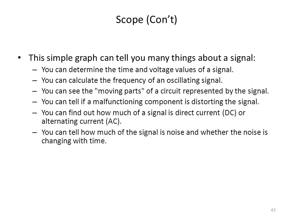 43 Scope (Cont) This simple graph can tell you many things about a signal: – You can determine the time and voltage values of a signal. – You can calc