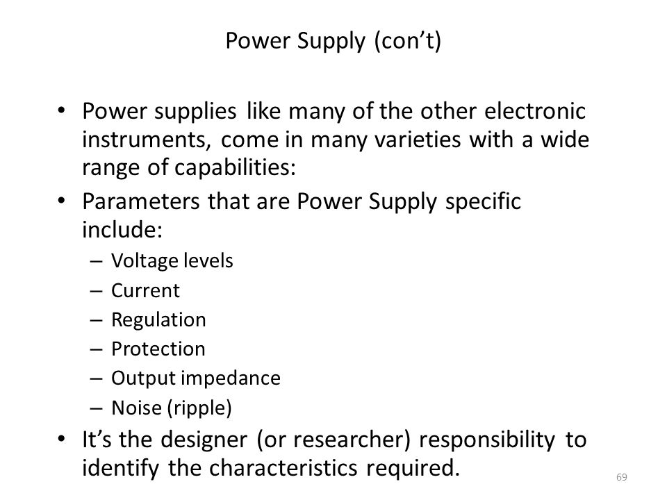 69 Power Supply (cont) Power supplies like many of the other electronic instruments, come in many varieties with a wide range of capabilities: Paramet