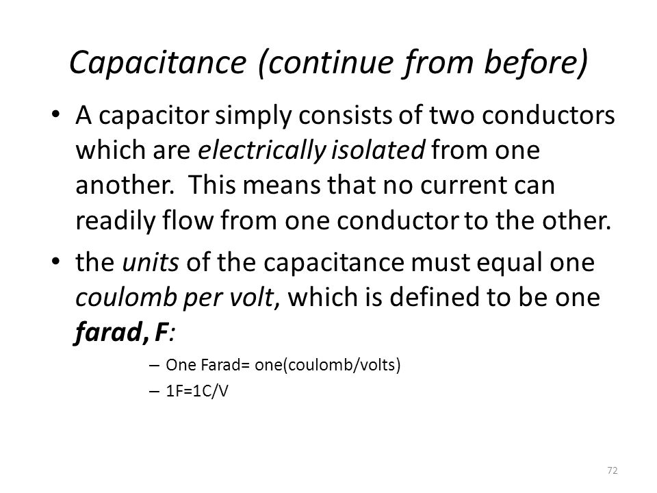 72 Capacitance (continue from before) A capacitor simply consists of two conductors which are electrically isolated from one another. This means that