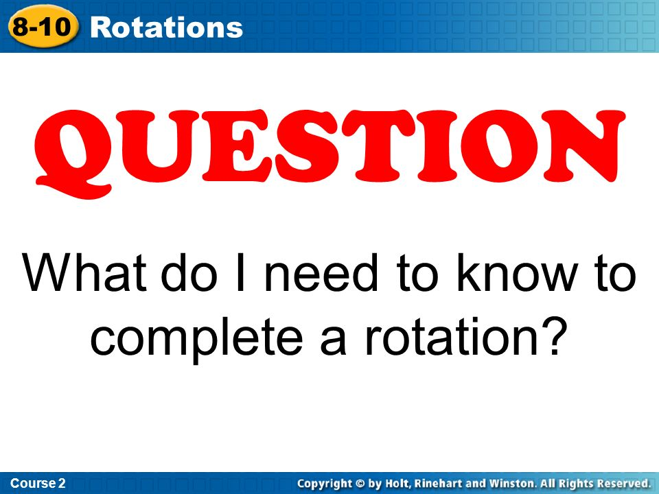 To rotate: Course 2 8-10 Rotations - the direction – CW or CCW - the degrees – 90 o, 180 o, 270 o - the center or point of rotation – origin, vertex, or point inside the object