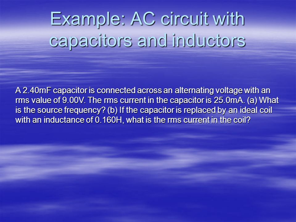 Example: AC circuit with capacitors and inductors A 2.40mF capacitor is connected across an alternating voltage with an rms value of 9.00V. The rms cu