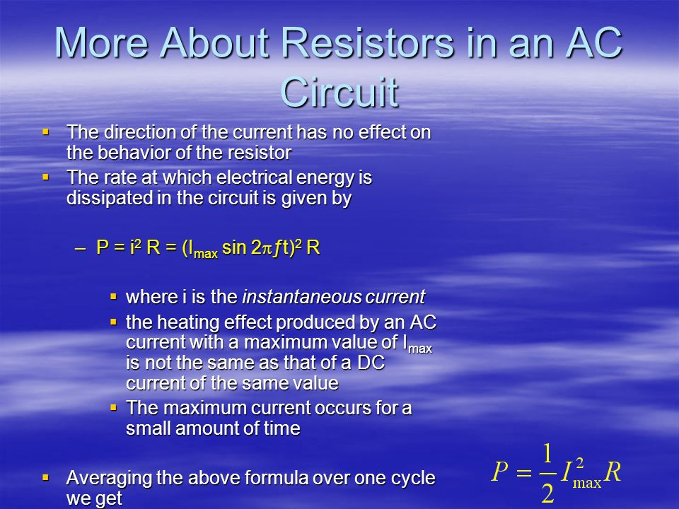 More About Resistors in an AC Circuit The direction of the current has no effect on the behavior of the resistor The direction of the current has no e