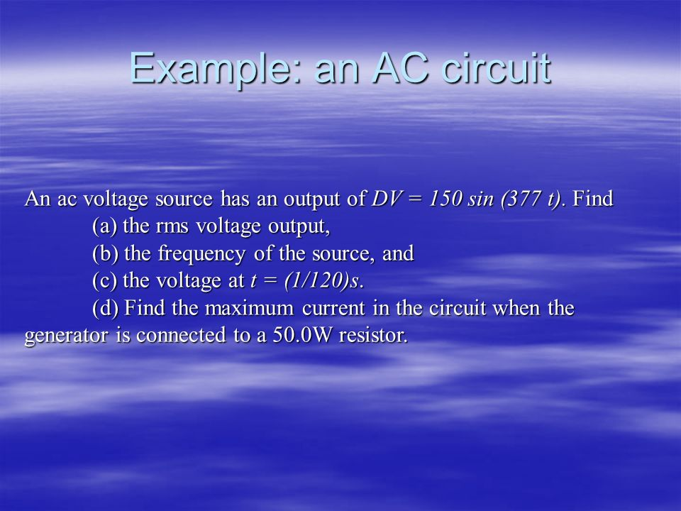Example: an AC circuit An ac voltage source has an output of DV = 150 sin (377 t). Find (a) the rms voltage output, (b) the frequency of the source, a