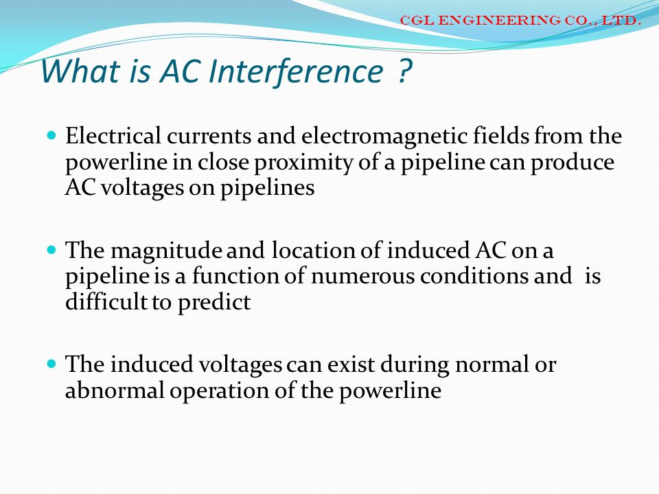 What is AC Interference ? Electrical currents and electromagnetic fields from the powerline in close proximity of a pipeline can produce AC voltages o