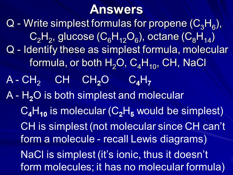 Simplest and molecular formulae Consider NaCl (ionic) vs. H 2 O 2 (covalent) Cl Na Cl Na Q - Write simplest formulas for propene (C 3 H 6 ), C 2 H 2,