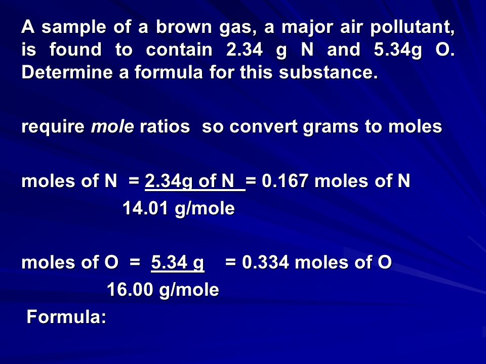 To obtain an Empirical Formula 1.Determine the mass in grams of each element present, if necessary. 2.Calculate the number of moles of each element. 3