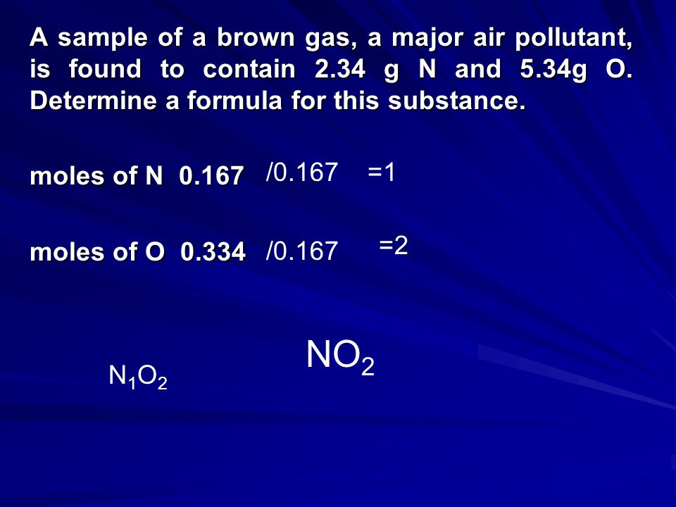 A sample of a brown gas, a major air pollutant, is found to contain 2.34 g N and 5.34g O. Determine a formula for this substance. require mole ratios