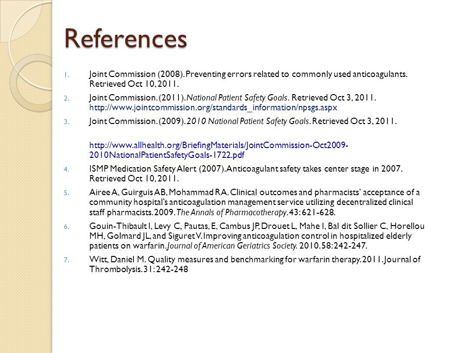References 1. Joint Commission (2008). Preventing errors related to commonly used anticoagulants. Retrieved Oct 10, 2011. 2. Joint Commission. (2011).
