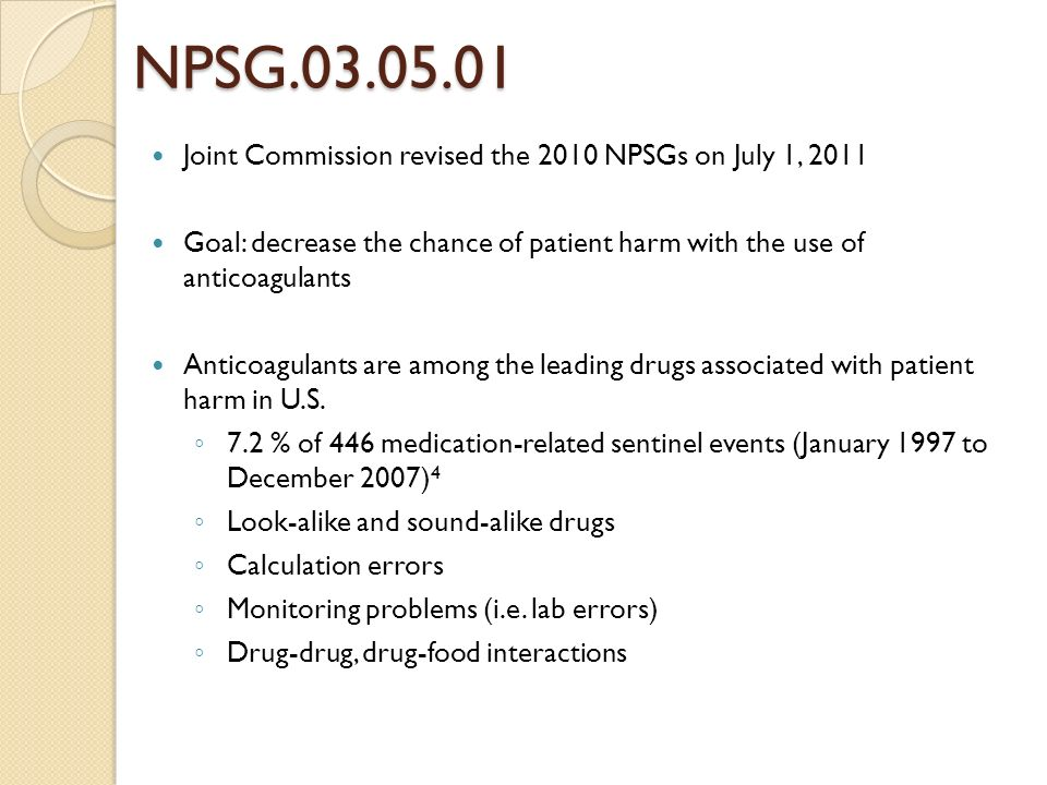 NPSG.03.05.01 Joint Commission revised the 2010 NPSGs on July 1, 2011 Goal: decrease the chance of patient harm with the use of anticoagulants Anticoa