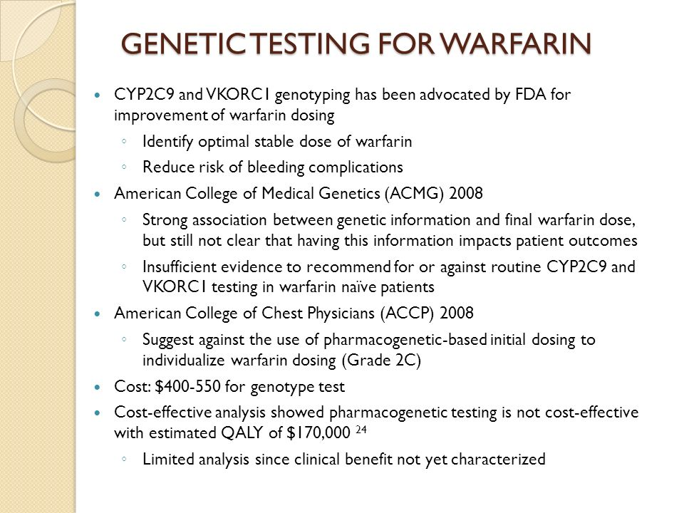 GENETIC TESTING FOR WARFARIN CYP2C9 and VKORC1 genotyping has been advocated by FDA for improvement of warfarin dosing Identify optimal stable dose of