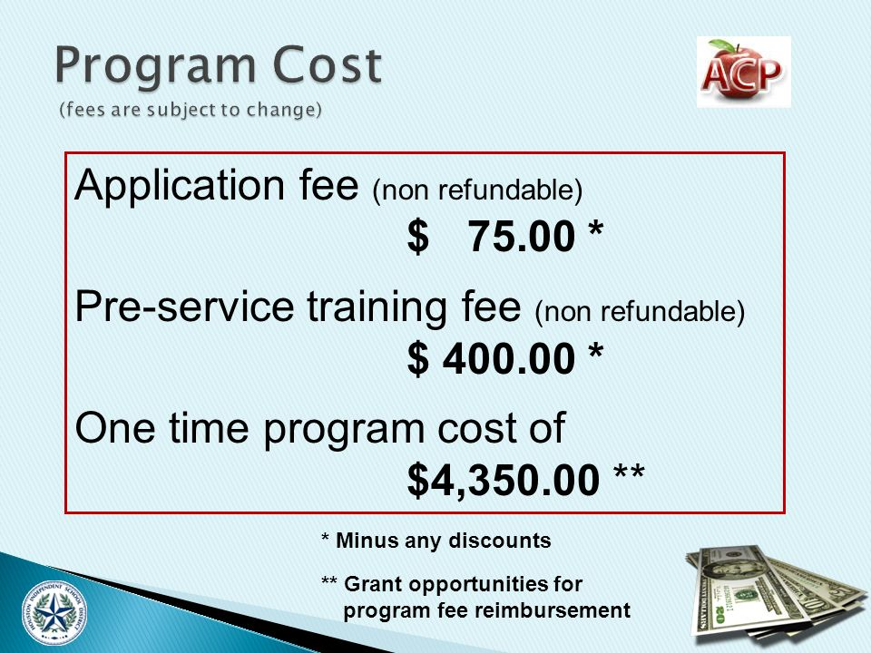 Application fee (non refundable) $ 75.00 * Pre-service training fee (non refundable) $ 400.00 * One time program cost of $4,350.00 ** * Minus any discounts ** Grant opportunities for program fee reimbursement