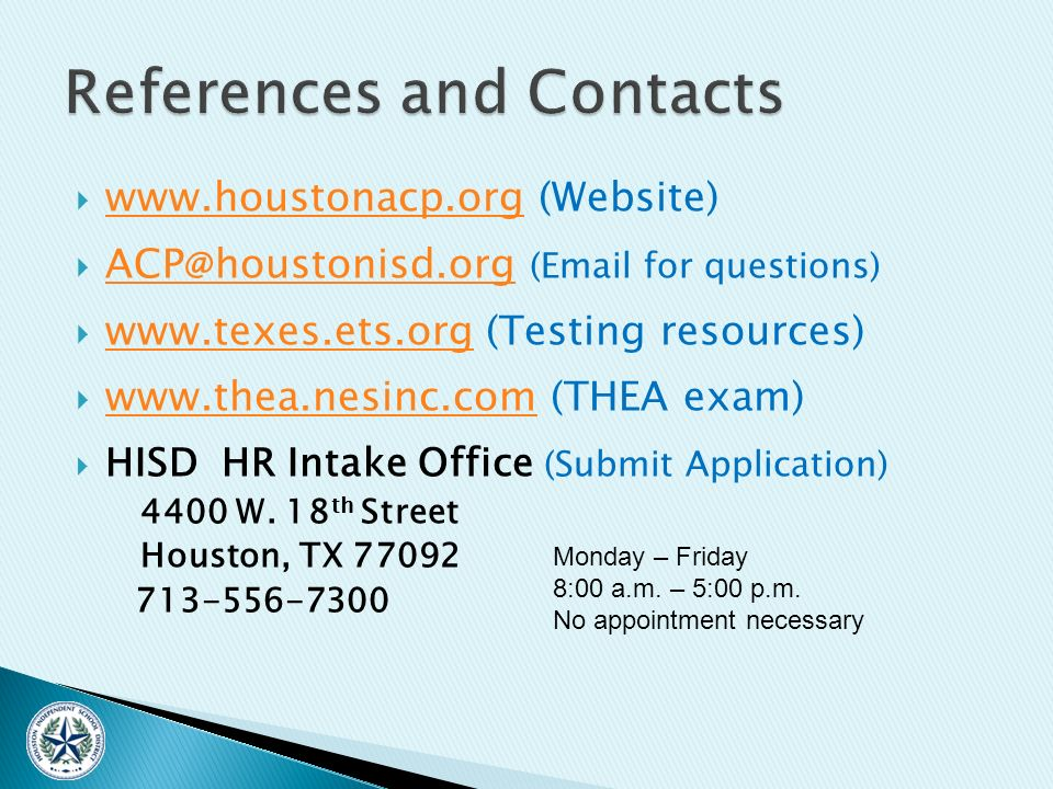 www.houstonacp.org (Website) www.houstonacp.org ACP @ houstonisd.org (Email for questions) ACP @ houstonisd.org www.texes.ets.org (Testing resources) www.texes.ets.org www.thea.nesinc.com (THEA exam) www.thea.nesinc.com HISD HR Intake Office (Submit Application) 4400 W.