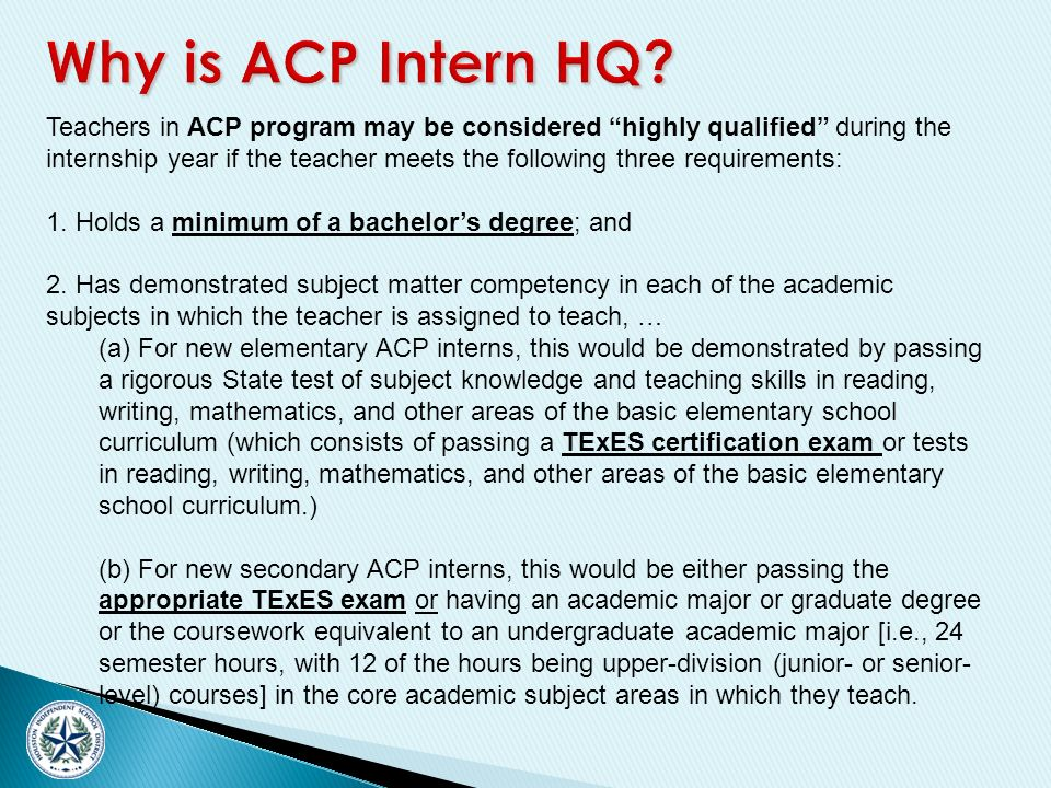 Teachers in ACP program may be considered highly qualified during the internship year if the teacher meets the following three requirements: 1.