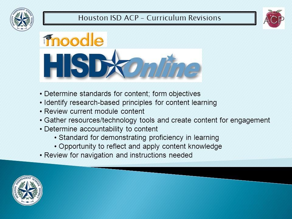 Houston ISD ACP – Curriculum Revisions Determine standards for content; form objectives Identify research-based principles for content learning Review current module content Gather resources/technology tools and create content for engagement Determine accountability to content Standard for demonstrating proficiency in learning Opportunity to reflect and apply content knowledge Review for navigation and instructions needed