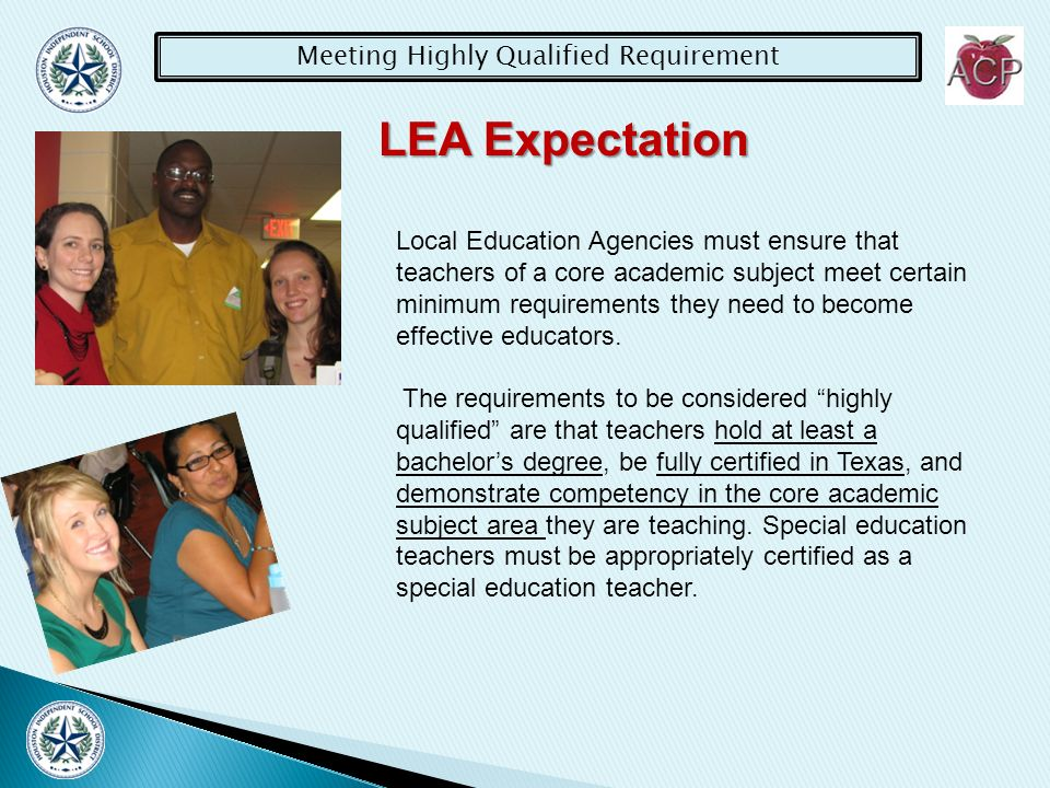 Meeting Highly Qualified Requirement LEA Expectation Teachers must meet the NCLB highly qualified teacher requirements who: 1) is the teacher of record, and 2) provides direct instruction to students in any of the core academic subject areas defined by NCLB must meet the requirement.