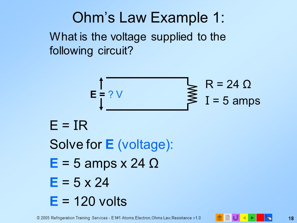 © 2005 Refrigeration Training Services - E1#1 Atoms,Electron,Ohms Law,Resistance v1.0 17 10=amps5 x The Math Behind OHMs Law #2 E=IR x 10=2ohms x E=IR