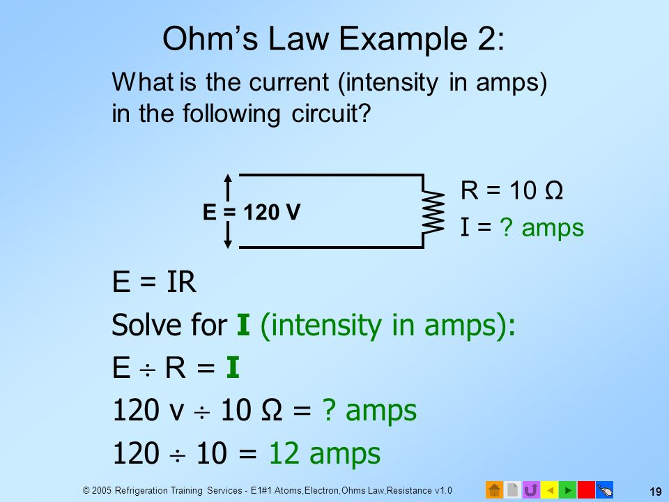 © 2005 Refrigeration Training Services - E1#1 Atoms,Electron,Ohms Law,Resistance v1.0 18 What is the voltage supplied to the following circuit? E = I
