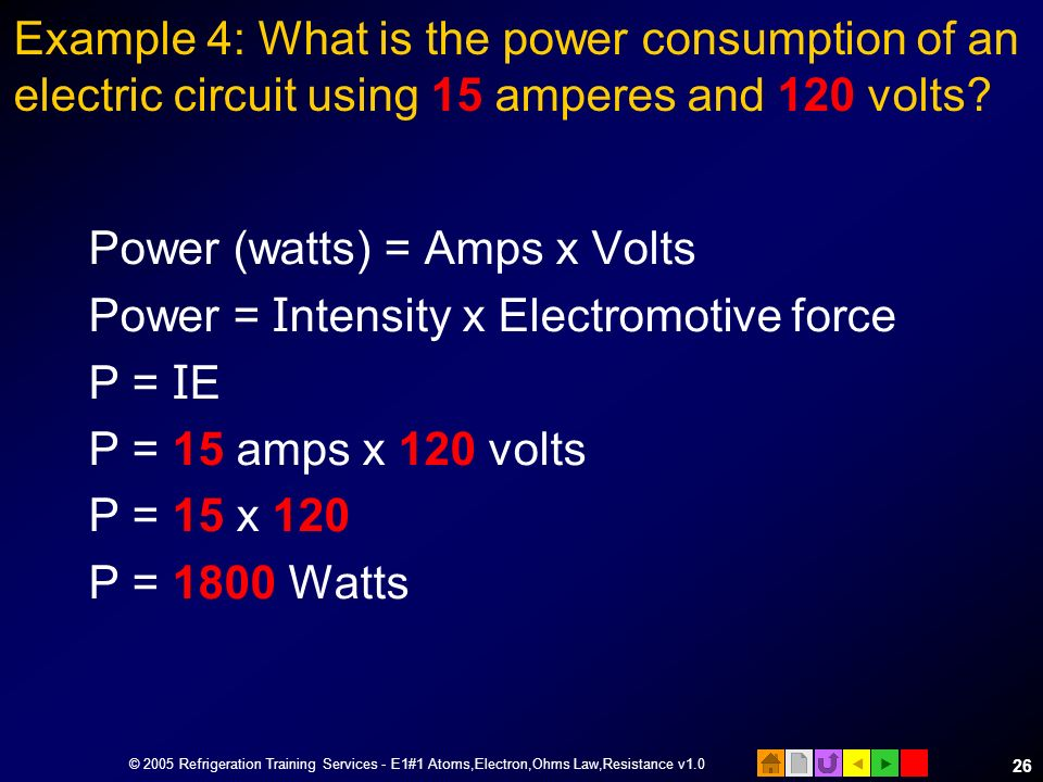 © 2005 Refrigeration Training Services - E1#1 Atoms,Electron,Ohms Law,Resistance v1.0 25 Calculating Electrical Power Power is the rate at which work