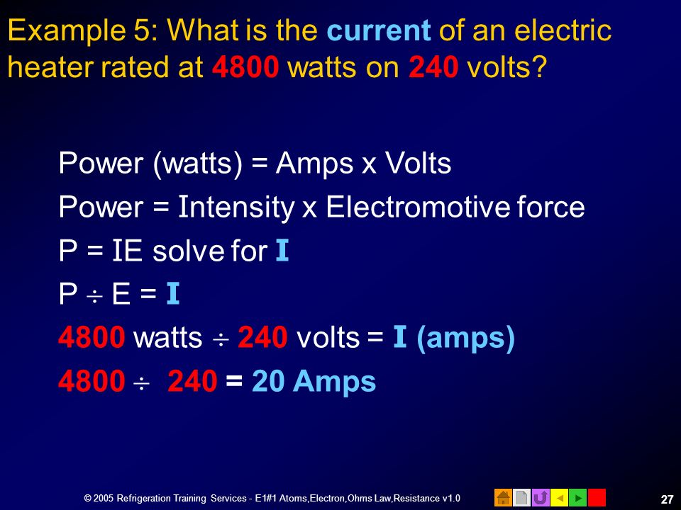 © 2005 Refrigeration Training Services - E1#1 Atoms,Electron,Ohms Law,Resistance v1.0 26 Ohms Law Example 4: Power (watts) = Amps x Volts Power = I nt
