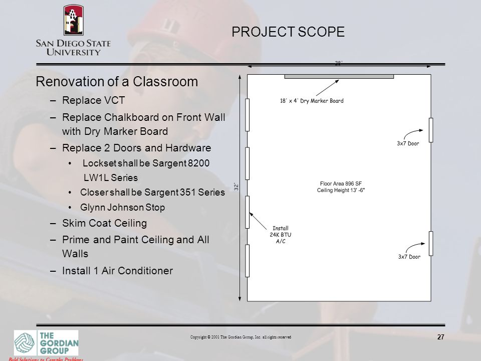 27 Copyright © 2001 The Gordian Group, Inc. all rights reserved PROJECT SCOPE Renovation of a Classroom –Replace VCT –Replace Chalkboard on Front Wall