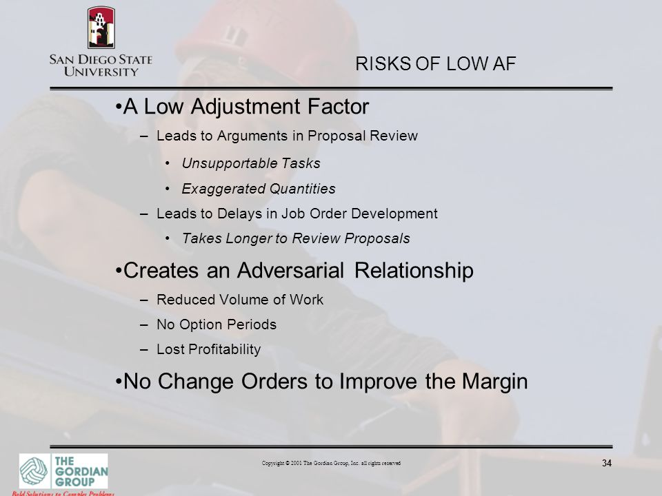 34 Copyright © 2001 The Gordian Group, Inc. all rights reserved RISKS OF LOW AF A Low Adjustment Factor –Leads to Arguments in Proposal Review Unsuppo